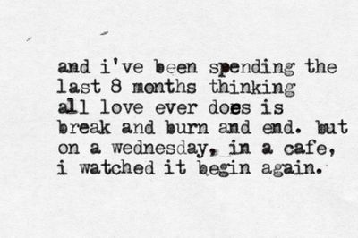 "A quote graphic that reads ""and I've been spending the last 8 months thinking all love every does is break and burn and end. but on a Wednesday, in a cafe, I watched it begin again."""