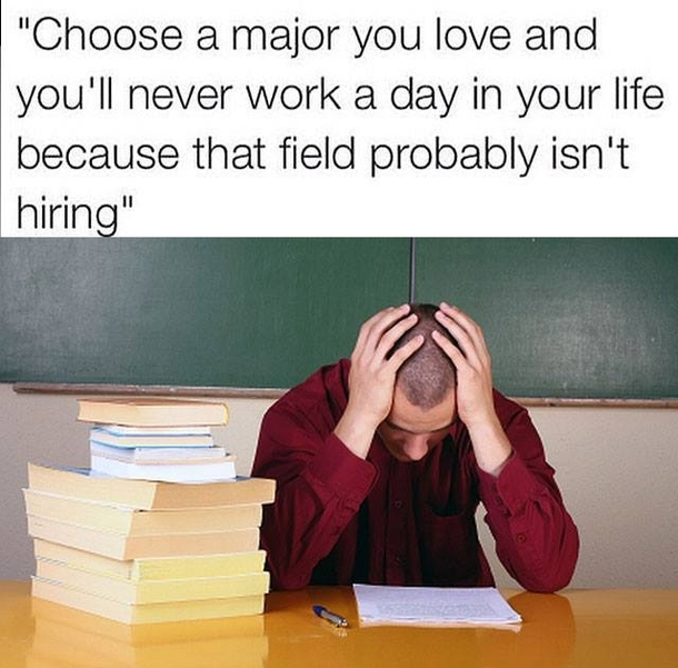 "A man sits with his head in his hands looking at papers with a stack of books next to him. ""Choose a major you love and you'll n ever work a day in your life because the field probably isn't hiring."""