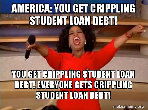 "Oprah Winfrey meme that reads ""America: you get crippling student loan debt! Everyone gets crippling student loan debt!"""