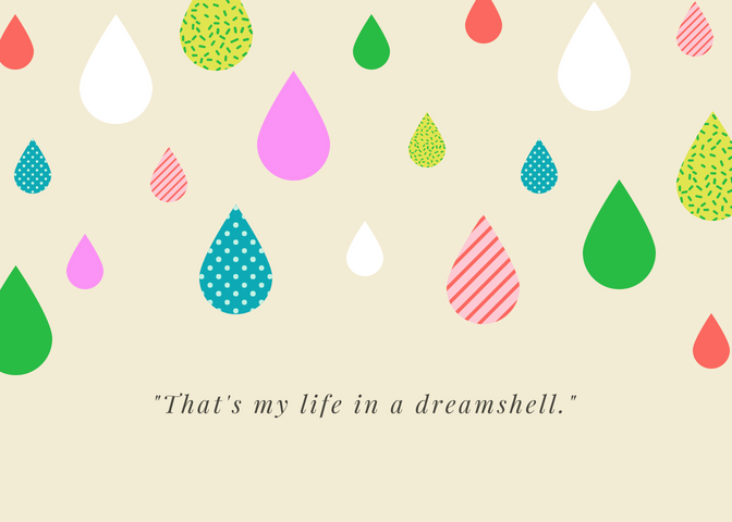"A quote graphic with rainbow raindrops that says ""That's my life in a dreamshell."""