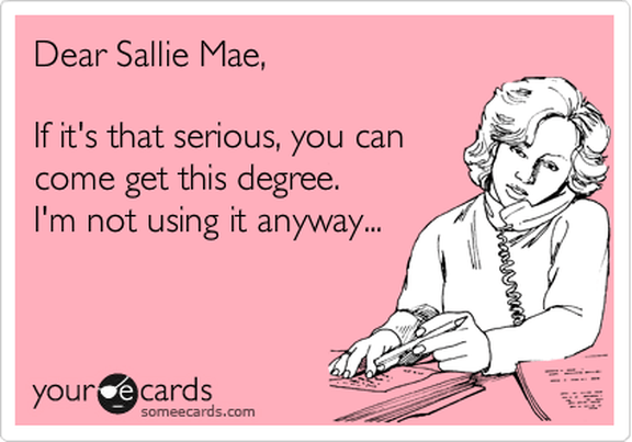 "A meme with a woman on the phone reads ""Dear Sallie Mae, If it's that serious, you can come get this degree. I'm not using it anyway..."""