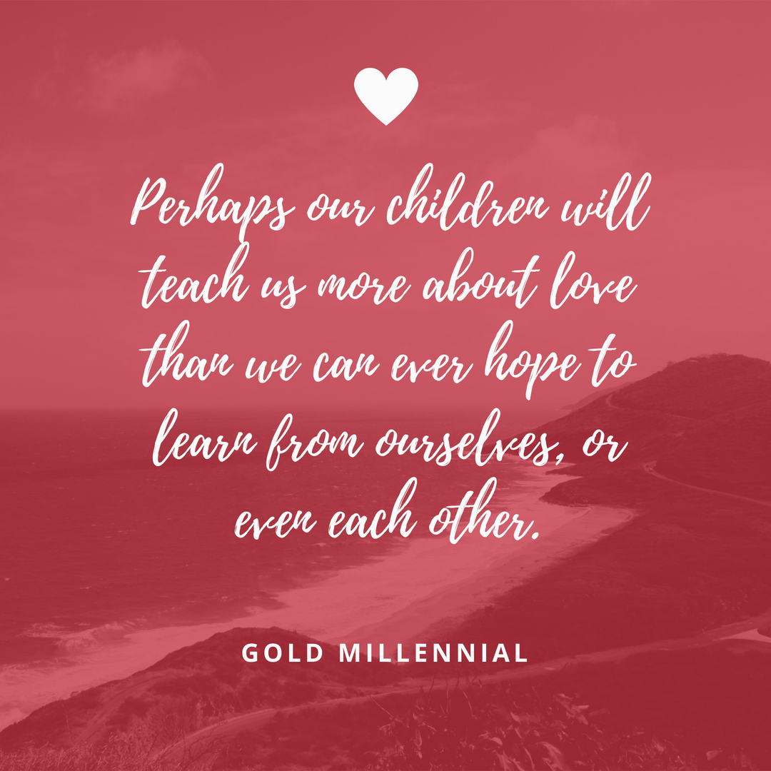 Perhaps our children will teach us more about love than we can ever hope to learn from ourselves, or even each other.